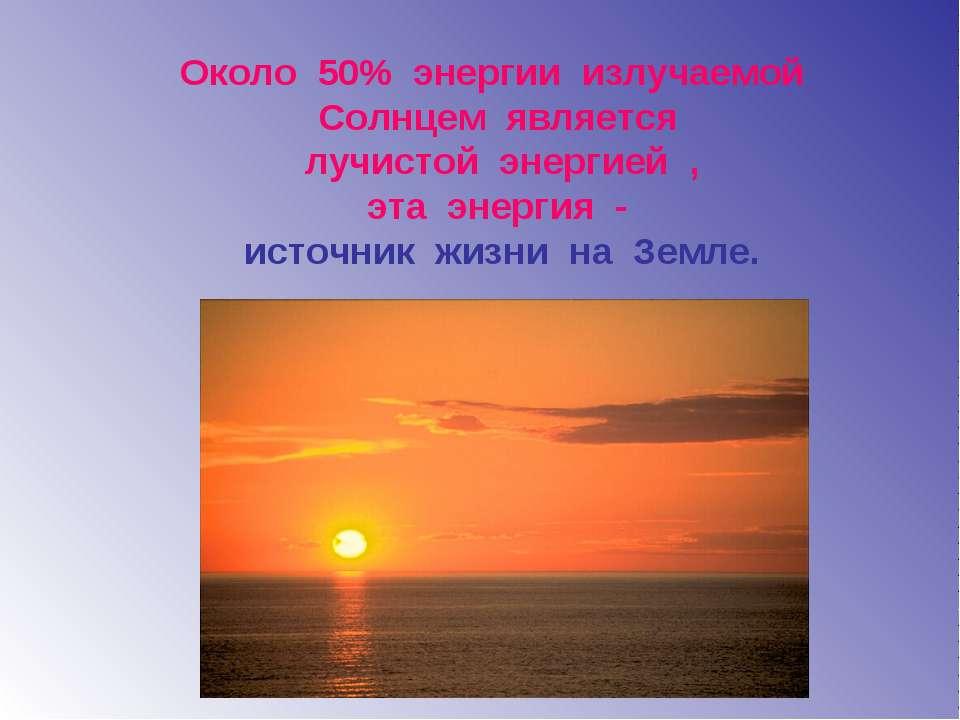 Около 50% энергии излучаемой Солнцем является лучистой энергией , эта энергия...