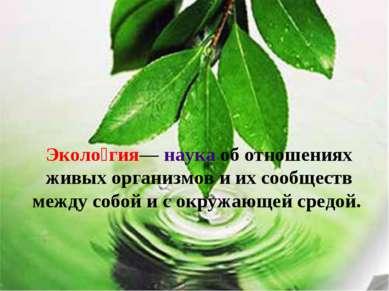 Эколо гия— наука об отношениях живых организмов и их сообществ между собой и ...