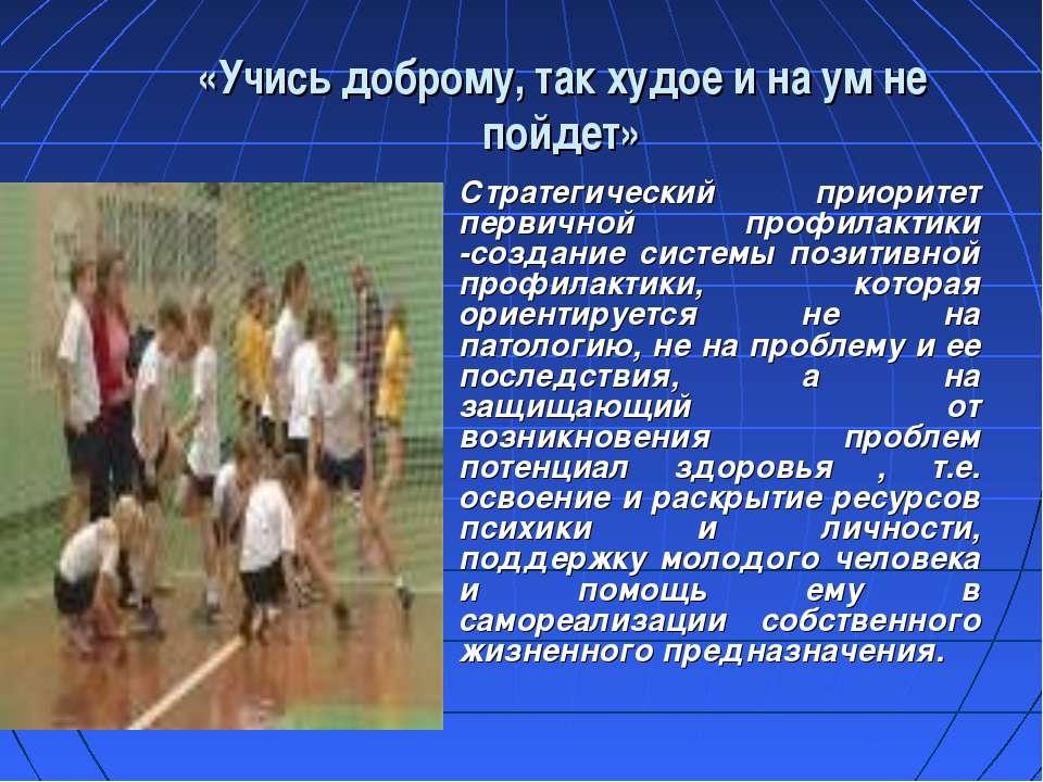 «Учись доброму, так худое и на ум не пойдет» Стратегический приоритет первичн...