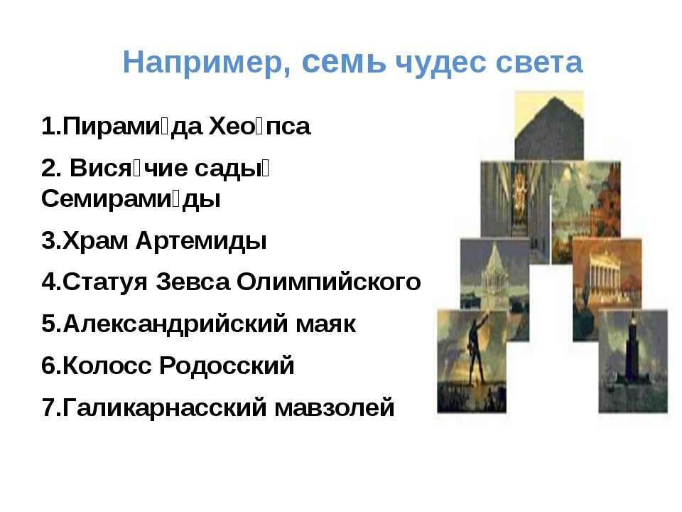 Например, семь чудес света 1.Пирами да Хео пса 2. Вися чие сады Семирами ды 3...
