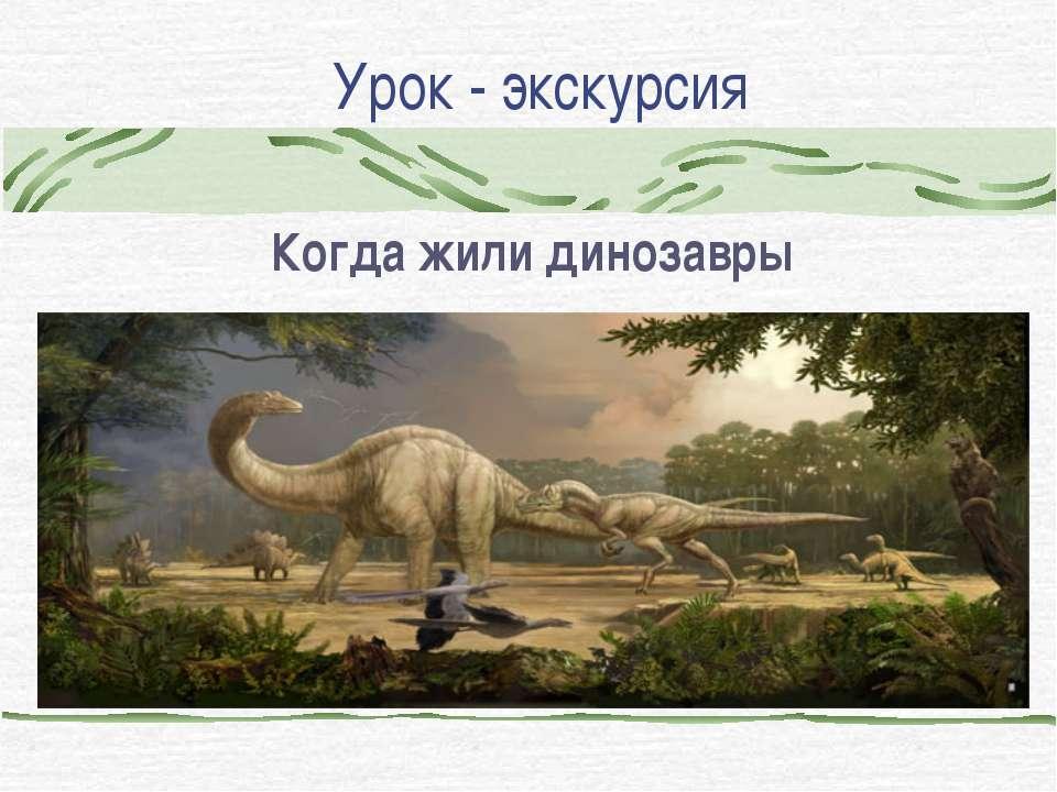 Урок - экскурсия Когда жили динозавры