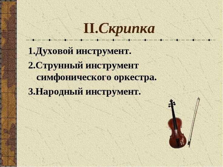 II.Скрипка 1.Духовой инструмент. 2.Струнный инструмент симфонического оркестр...