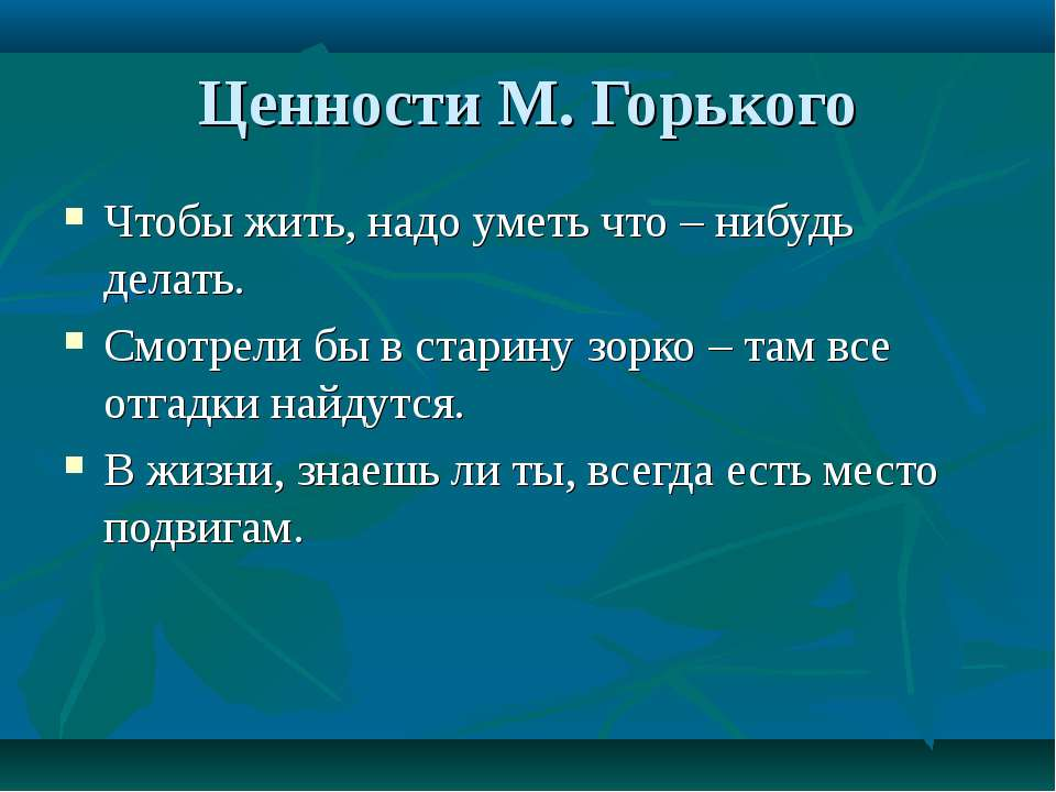 Ценности М. Горького Чтобы жить, надо уметь что – нибудь делать. Смотрели бы ...