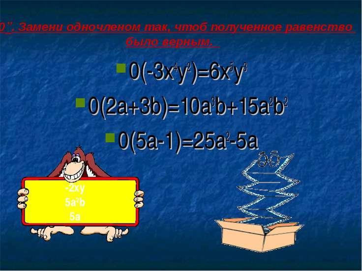 "0(-3x4y2)=6x5y3 0(2a+3b)=10a3b+15a2b2 0(5a-1)=25a2-5a -2xy 5a2b 5a ""0"". Замен..."