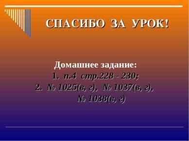 СПАСИБО ЗА УРОК! Домашнее задание: 1. п.4 стр.228 - 230; 2. № 1025(в, г), № 1...