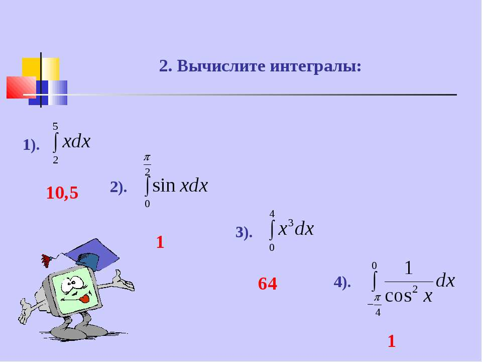 2. Вычислите интегралы: 1). 2). 3). 4). 10,5 1 64 1