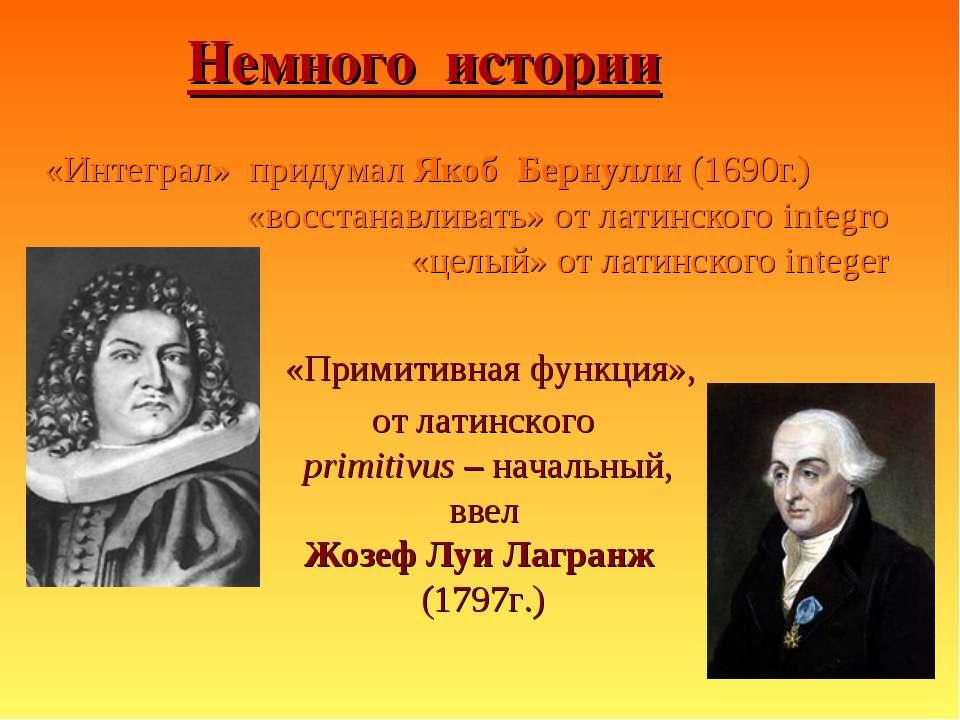 Немного истории «Интеграл» придумал Якоб Бернулли (1690г.) «восстанавливать» ...