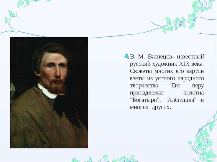 В. М. Васнецов- известный русский художник XIX века. Сюжеты многих его картин...