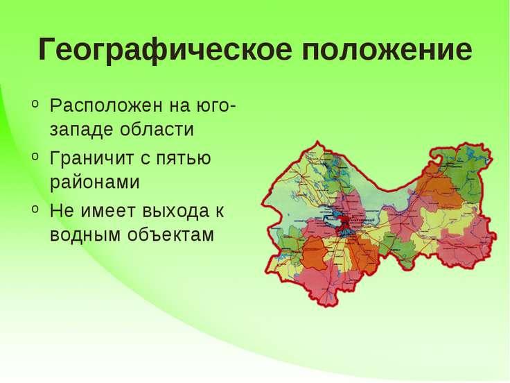 Географическое положение Расположен на юго-западе области Граничит с пятью ра...