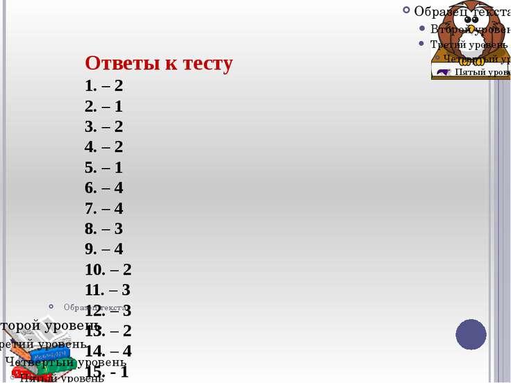 Ответы к тесту 1. – 2 2. – 1 3. – 2 4. – 2 5. – 1 6. – 4 7. – 4 8. – 3 9. – 4...