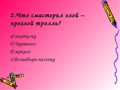 2.Что смастерил злой – презлой тролль? а) шкатулку б) Буратино в) зеркало г) ...
