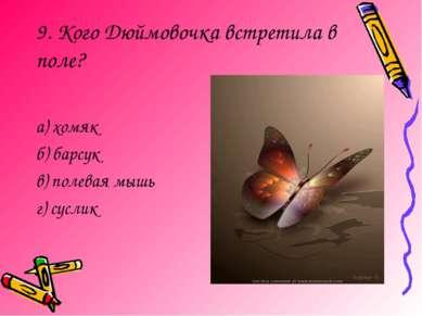 9. Кого Дюймовочка встретила в поле? а) хомяк б) барсук в) полевая мышь г) су...