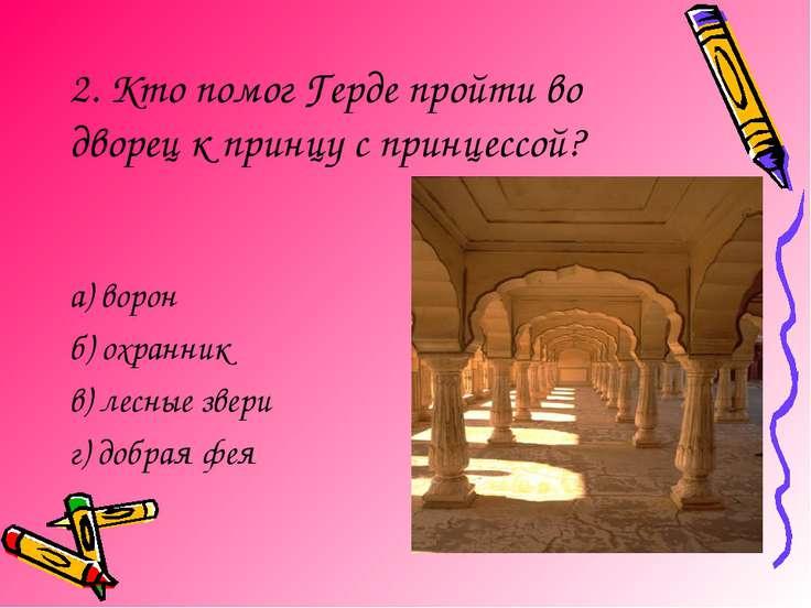 2. Кто помог Герде пройти во дворец к принцу с принцессой? а) ворон б) охранн...