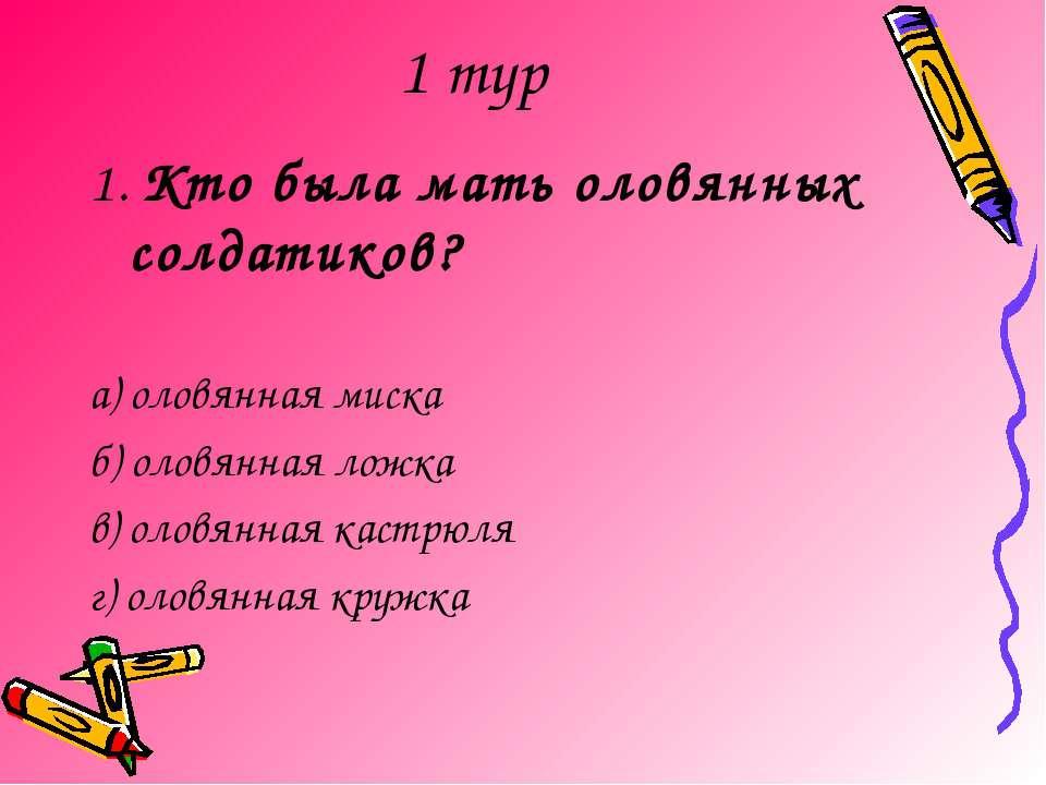 1 тур 1. Кто была мать оловянных солдатиков? а) оловянная миска б) оловянная ...