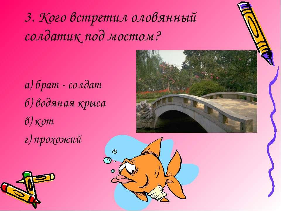 3. Кого встретил оловянный солдатик под мостом? а) брат - солдат б) водяная к...