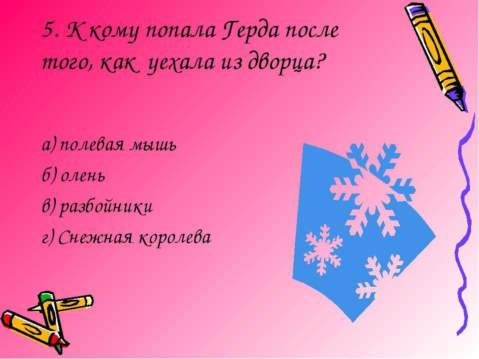 5. К кому попала Герда после того, как уехала из дворца? а) полевая мышь б) о...