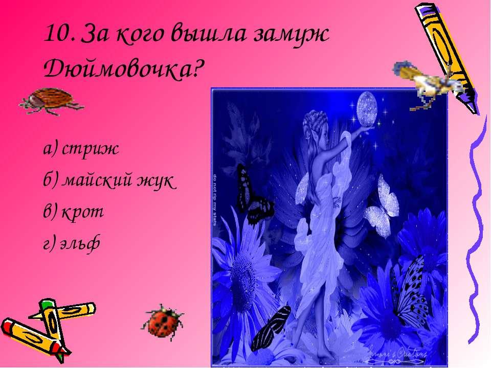 10. За кого вышла замуж Дюймовочка? а) стриж б) майский жук в) крот г) эльф