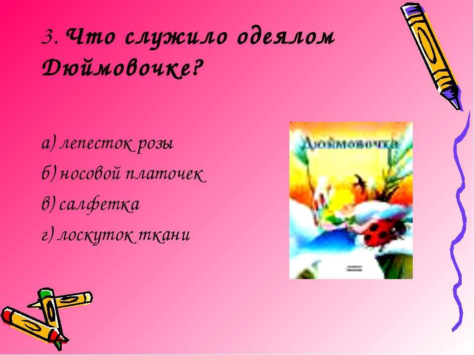 3. Что служило одеялом Дюймовочке? а) лепесток розы б) носовой платочек в) са...