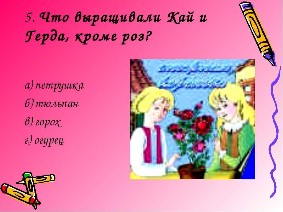 5. Что выращивали Кай и Герда, кроме роз? а) петрушка б) тюльпан в) горох г) ...
