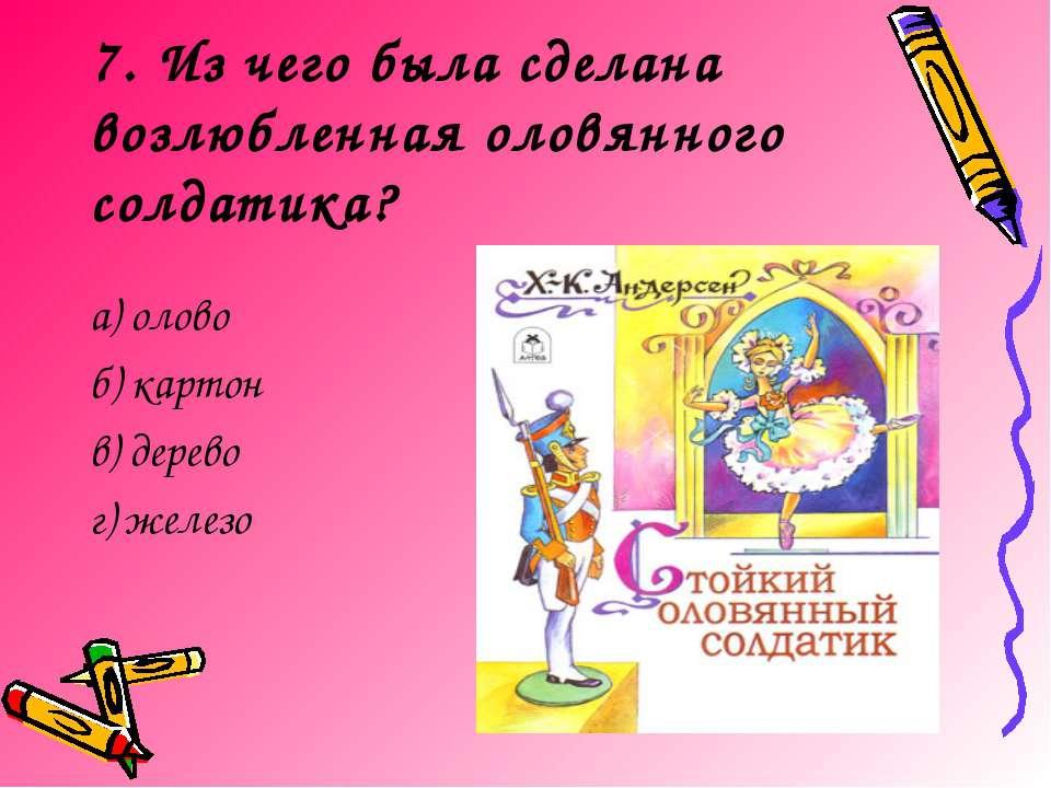 7. Из чего была сделана возлюбленная оловянного солдатика? а) олово б) картон...