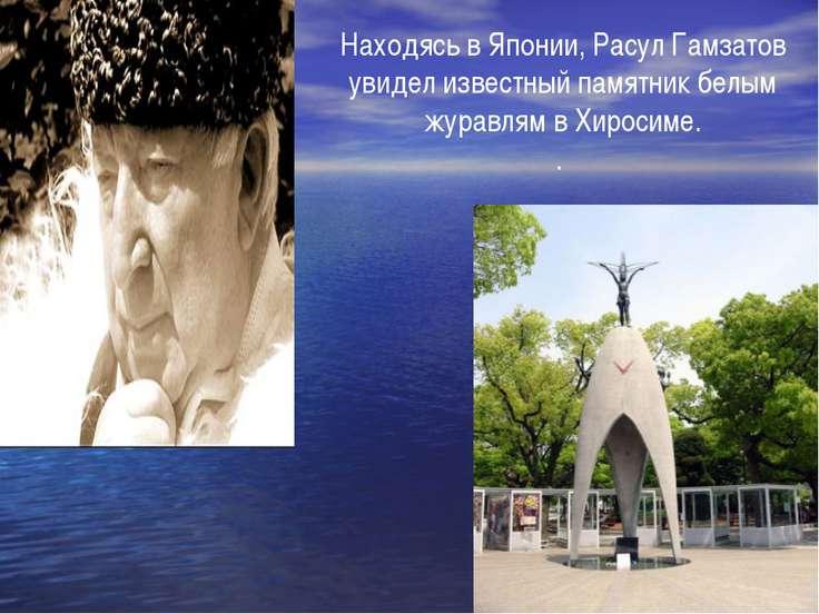 Находясь в Японии, Расул Гамзатов увидел известный памятник белым журавлям в ...