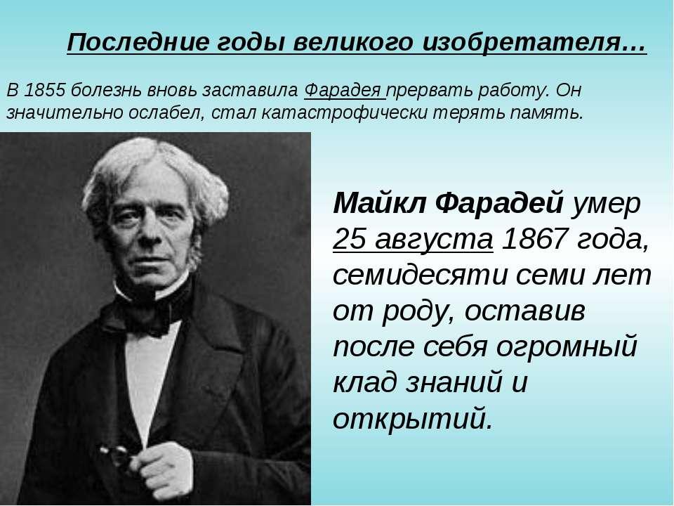 Последние годы великого изобретателя… В 1855 болезнь вновь заставила Фарадея ...