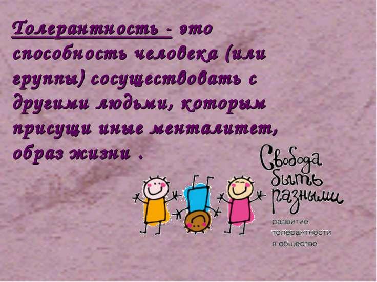 Толерантность - это способность человека (или группы) сосуществовать с другим...