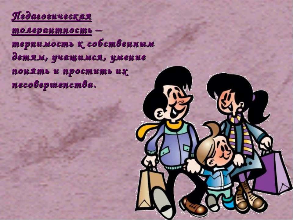 Педагогическая толерантность – терпимость к собственным детям, учащимся, умен...