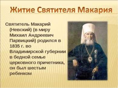 Святитель Макарий (Невский) (в миру Михаил Андреевич Парвицкий) родился в 183...