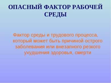 ОПАСНЫЙ ФАКТОР РАБОЧЕЙ СРЕДЫ Фактор среды и трудового процесса, который может...