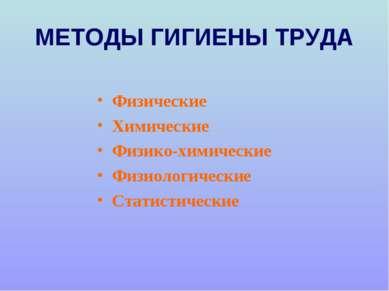 МЕТОДЫ ГИГИЕНЫ ТРУДА Физические Химические Физико-химические Физиологические ...