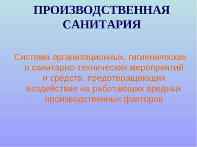 ПРОИЗВОДСТВЕННАЯ САНИТАРИЯ Система организационных, гигиенических и санитарно...