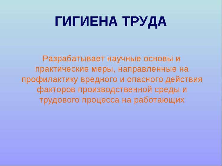 ГИГИЕНА ТРУДА Разрабатывает научные основы и практические меры, направленные ...