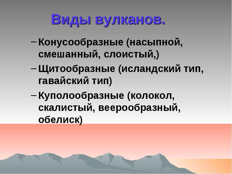 Виды вулканов. Конусообразные (насыпной, смешанный, слоистый,) Щитообразные (...