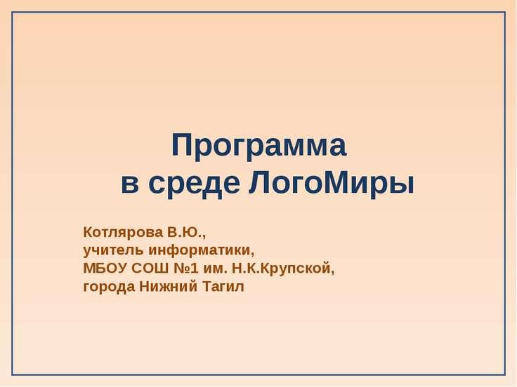 Программа в среде ЛогоМиры Котлярова В.Ю., учитель информатики, МБОУ СОШ №1 и...