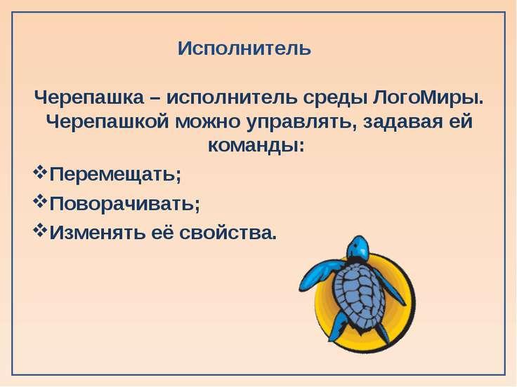 Исполнитель Черепашка – исполнитель среды ЛогоМиры. Черепашкой можно управлят...