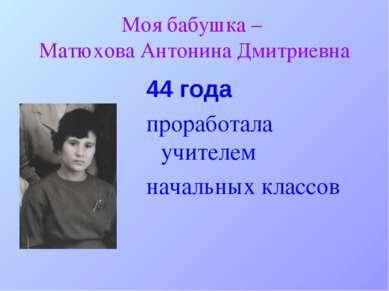 Моя бабушка – Матюхова Антонина Дмитриевна 44 года проработала учителем начал...