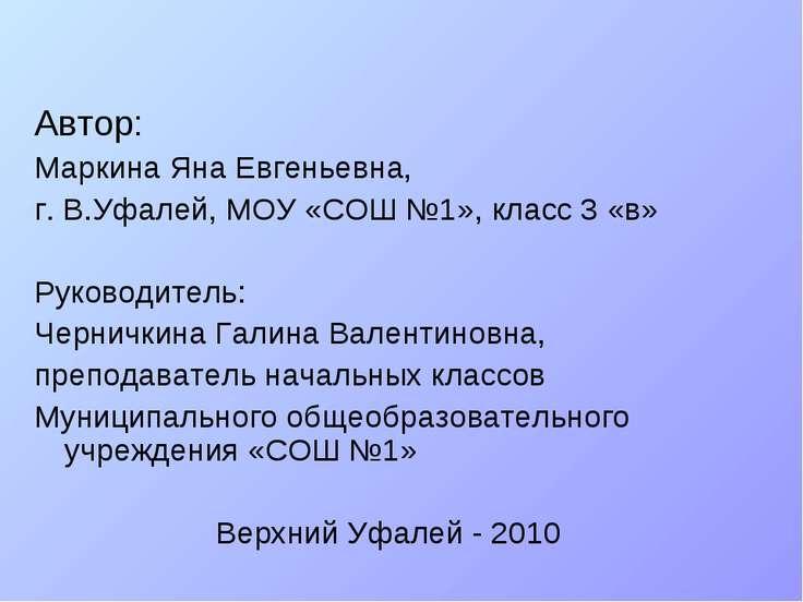 Автор: Маркина Яна Евгеньевна, г. В.Уфалей, МОУ «СОШ №1», класс 3 «в» Руковод...