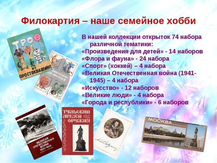 Филокартия – наше семейное хобби В нашей коллекции открыток 74 набора различн...