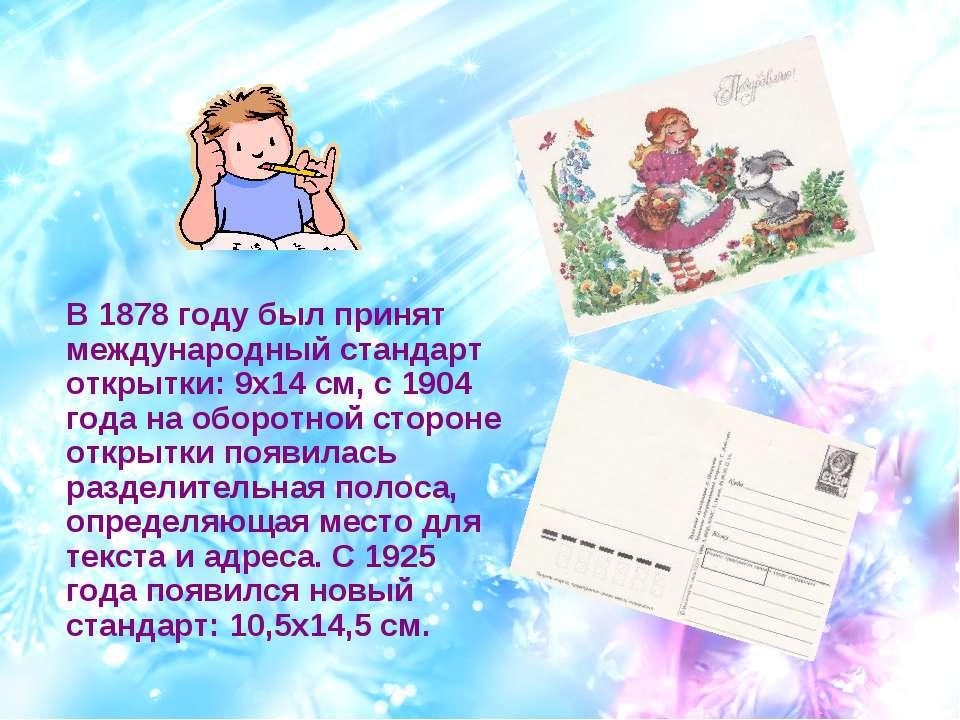 В 1878 году был принят международный стандарт открытки: 9х14 см, с 1904 года ...