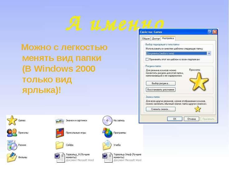 А именно Можно с легкостью менять вид папки (В Windows 2000 только вид ярлыка)!