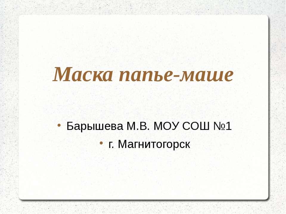 Маска папье-маше Барышева М.В. МОУ СОШ №1 г. Магнитогорск