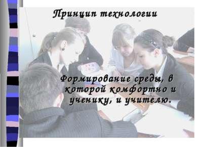 Принцип технологии Формирование среды, в которой комфортно и ученику, и учителю.