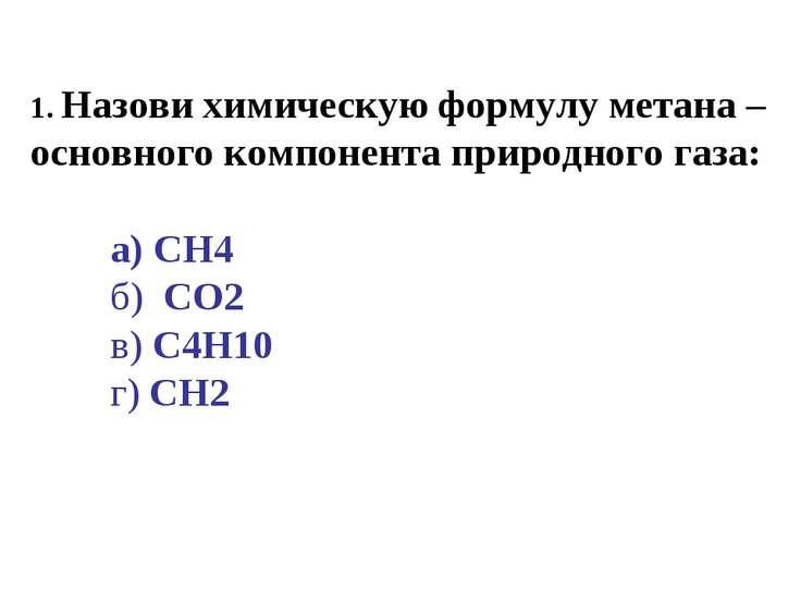 1. Назови химическую формулу метана – основного компонента природного газа: а...