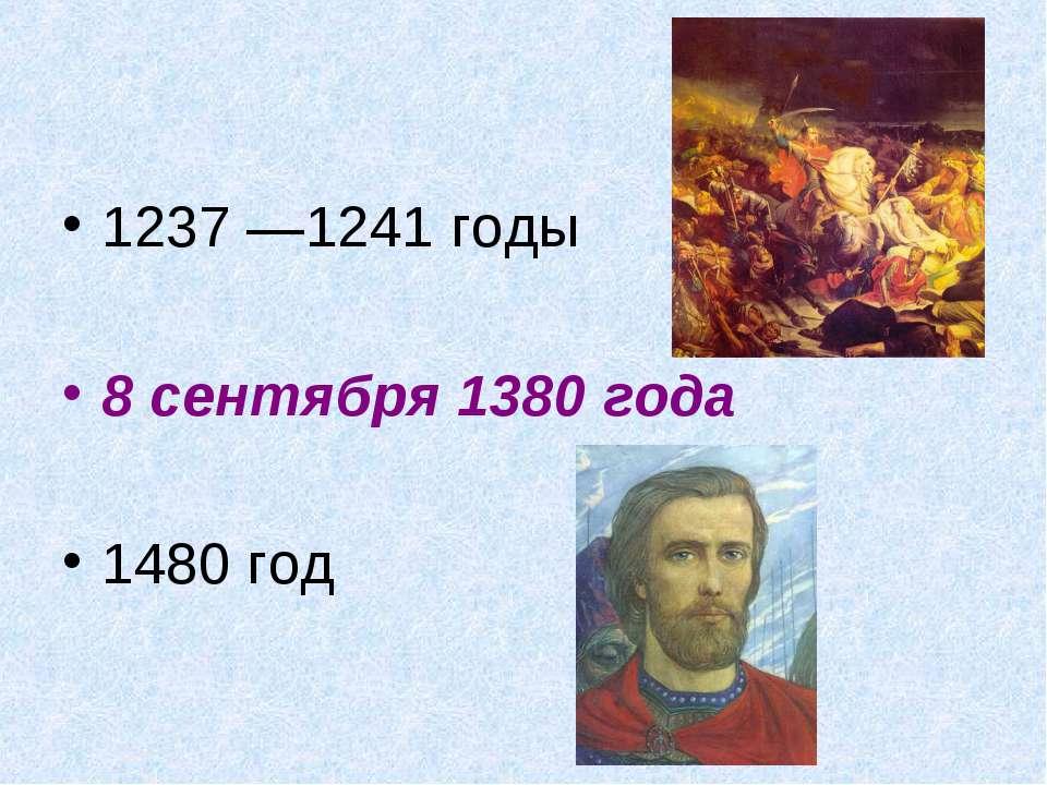 1237 —1241 годы 8 сентября 1380 года 1480 год
