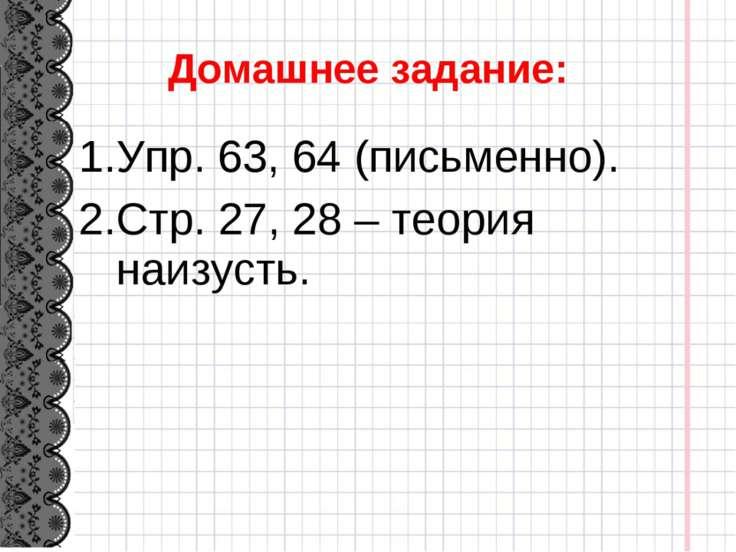 Домашнее задание: Упр. 63, 64 (письменно). Стр. 27, 28 – теория наизусть.