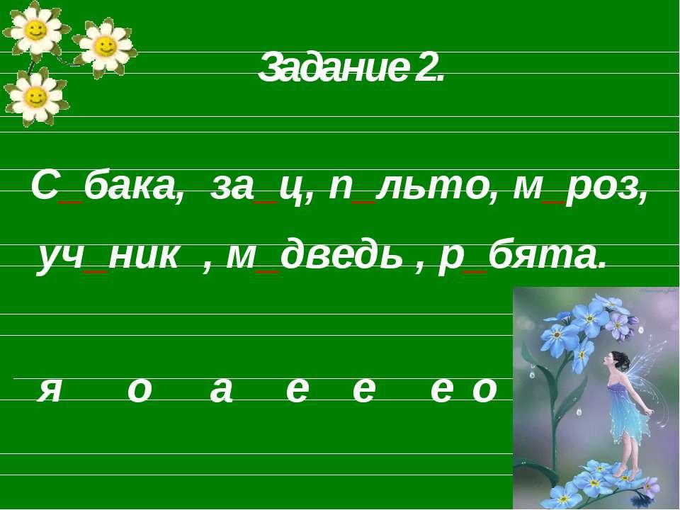 С_бака, за_ц, п_льто, м_роз, уч_ник , м_дведь , р_бята. Задание 2. о я а е е е о