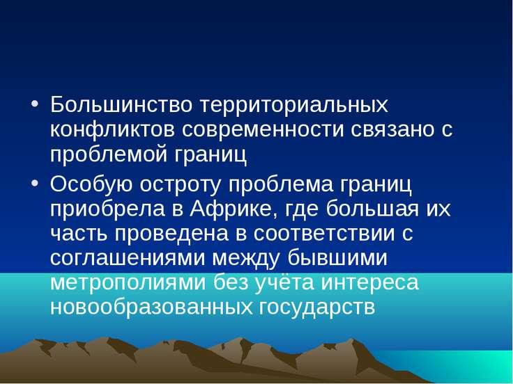 Большинство территориальных конфликтов современности связано с проблемой гран...