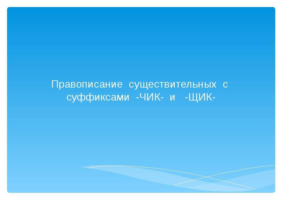 Правописание существительных с суффиксами -ЧИК- и -ЩИК-