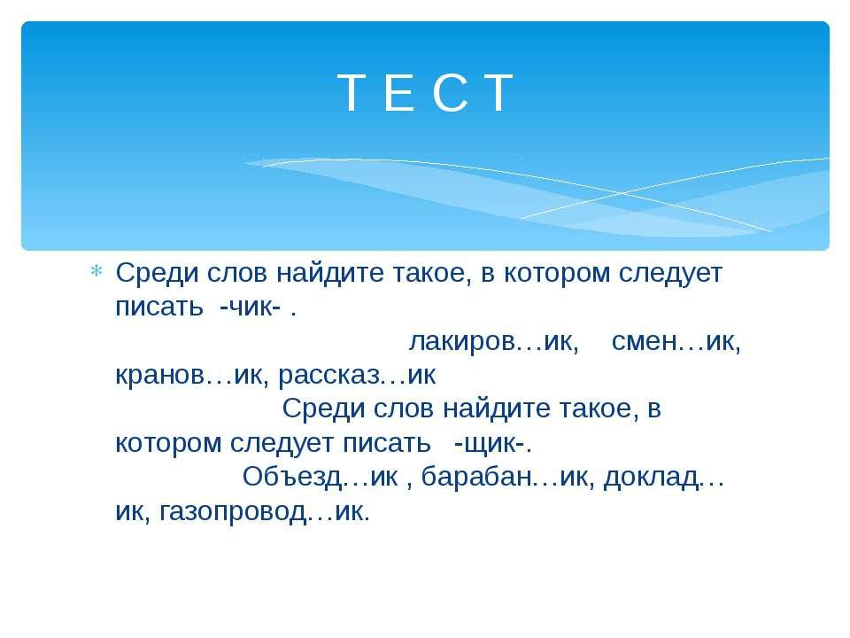 Среди слов найдите такое, в котором следует писать -чик- . лакиров…ик, смен…и...